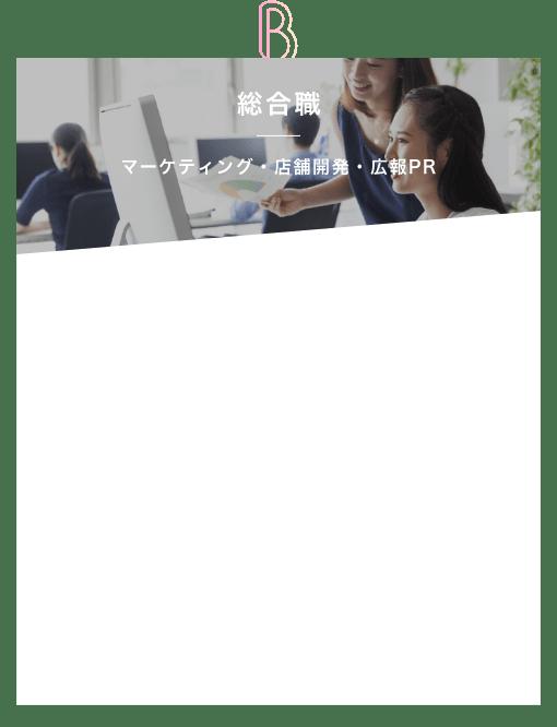 B 総合職 マーケティング・店舗開発・広告PR 「先輩社員インタビュー掲載中!」