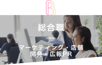 B 総合職 マーケティング・店舗 開発・広告PR