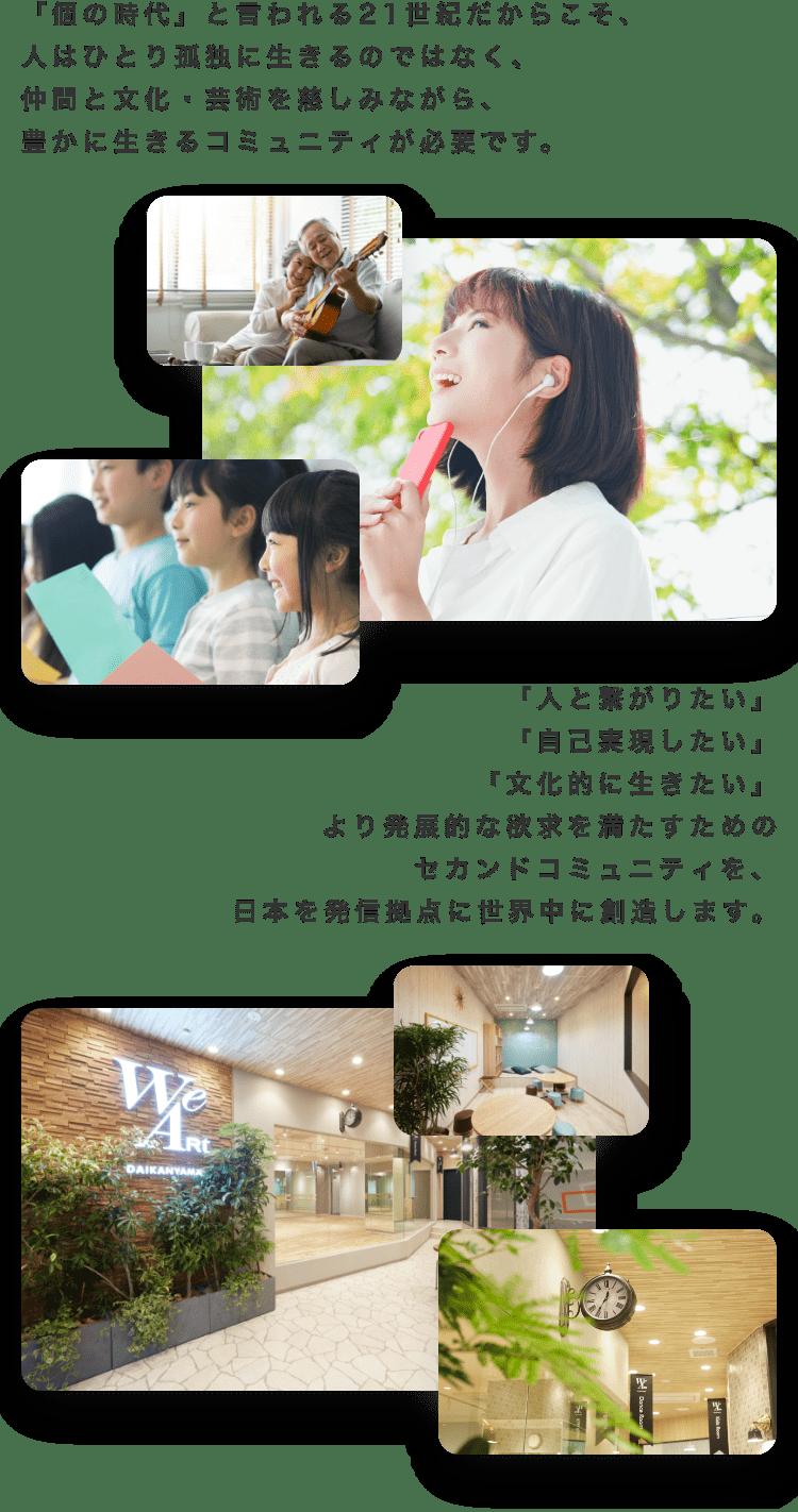 「個の時代」と言われる21世紀だからこそ、              人はひとり孤独に生きるのではなく、              仲間と文化・芸術を慈しみながら、              豊かに生きるコミュニティが必要です。              「人と繋がりたい」              「自己実現したい」               「文化的に生きたい」              より発展的な欲求を満たすためのセカンドコミュニティを、              日本を発信拠点に世界中に創造します。